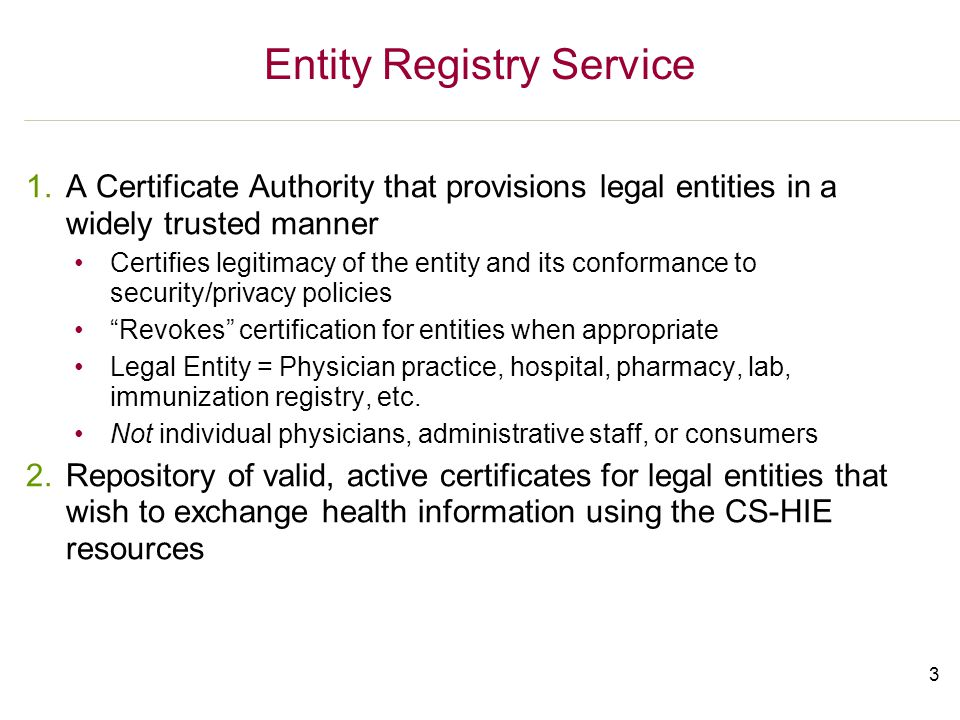 3 Entity Registry Service 1.A Certificate Authority that provisions legal entities in a widely trusted manner Certifies legitimacy of the entity and its conformance to security/privacy policies Revokes certification for entities when appropriate Legal Entity = Physician practice, hospital, pharmacy, lab, immunization registry, etc.