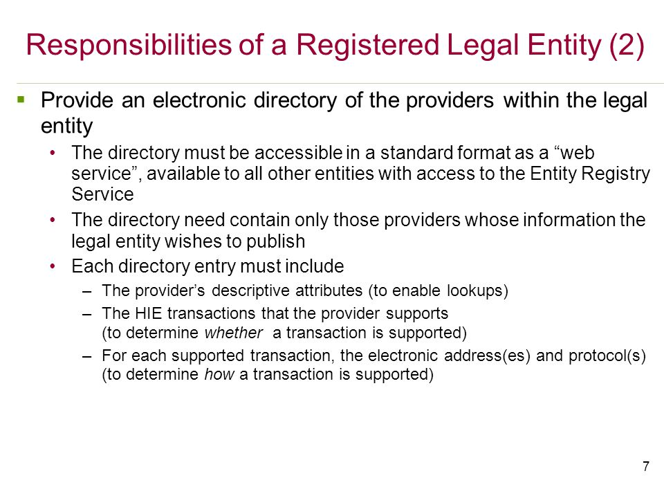7  Provide an electronic directory of the providers within the legal entity The directory must be accessible in a standard format as a web service , available to all other entities with access to the Entity Registry Service The directory need contain only those providers whose information the legal entity wishes to publish Each directory entry must include –The provider's descriptive attributes (to enable lookups) –The HIE transactions that the provider supports (to determine whether a transaction is supported) –For each supported transaction, the electronic address(es) and protocol(s) (to determine how a transaction is supported) Responsibilities of a Registered Legal Entity (2)