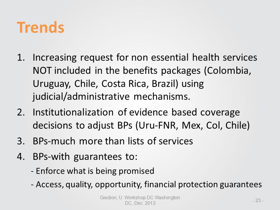 Trends - 23 - 1.Increasing request for non essential health services NOT included in the benefits packages (Colombia, Uruguay, Chile, Costa Rica, Brazil) using judicial/administrative mechanisms.
