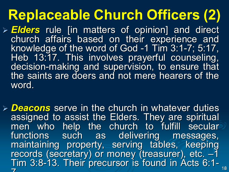 Replaceable Church Officers (2)  Elders rule [in matters of opinion] and direct church affairs based on their experience and knowledge of the word of God -1 Tim 3:1-7; 5:17, Heb 13:17.