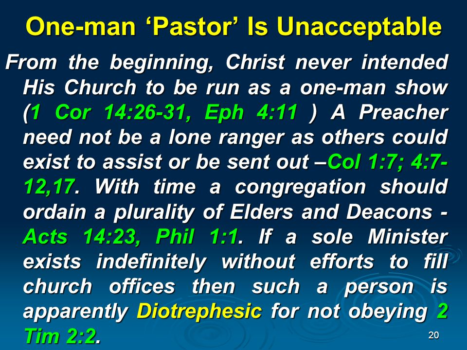 One-man 'Pastor' Is Unacceptable From the beginning, Christ never intended His Church to be run as a one-man show (1 Cor 14:26-31, Eph 4:11 ) A Preacher need not be a lone ranger as others could exist to assist or be sent out –Col 1:7; 4:7- 12,17.