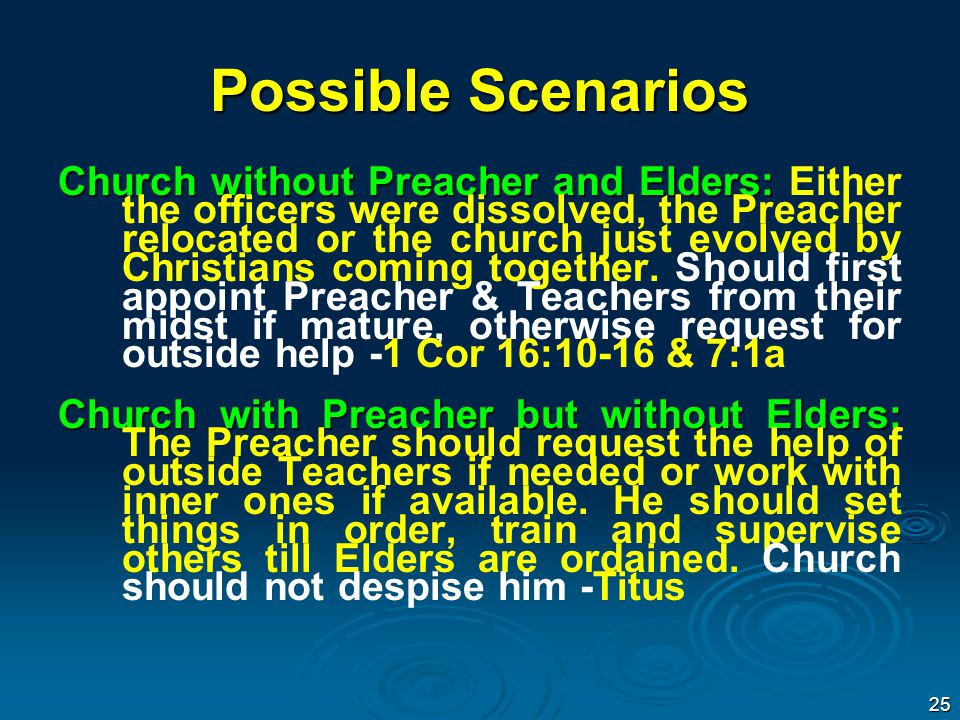 Possible Scenarios Church without Preacher and Elders: Church without Preacher and Elders: Either the officers were dissolved, the Preacher relocated or the church just evolved by Christians coming together.