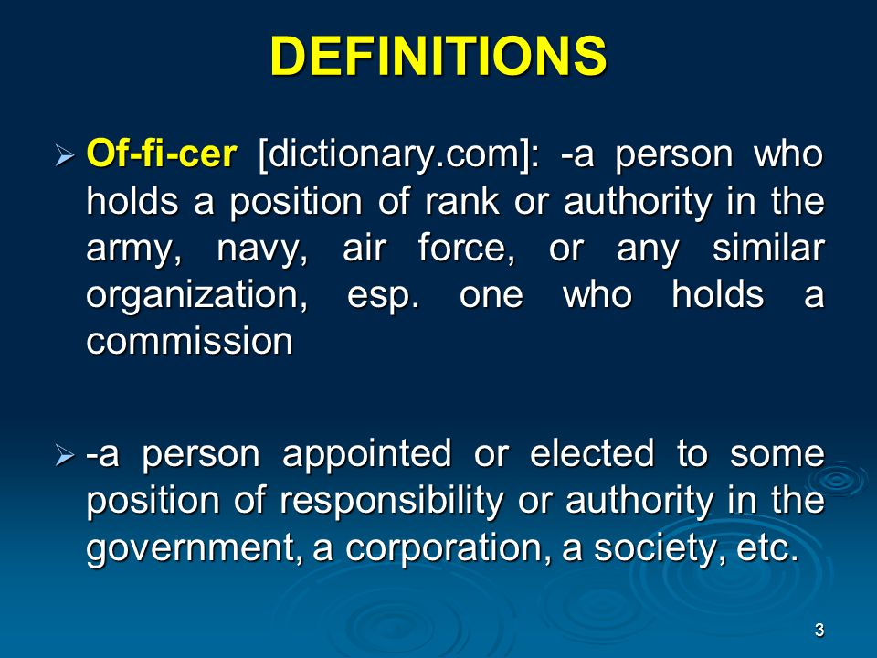 DEFINITIONS  Of-fi-cer [dictionary.com]: -a person who holds a position of rank or authority in the army, navy, air force, or any similar organization, esp.