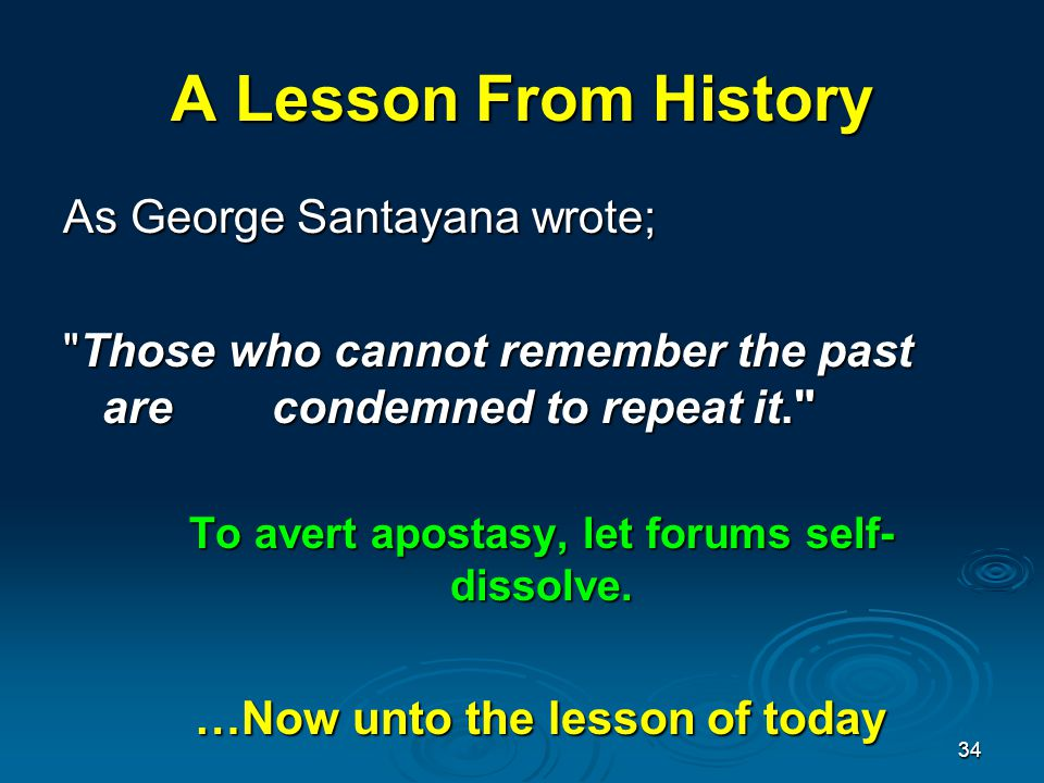 A Lesson From History As George Santayana wrote; Those who cannot remember the past are condemned to repeat it. To avert apostasy, let forums self- dissolve.