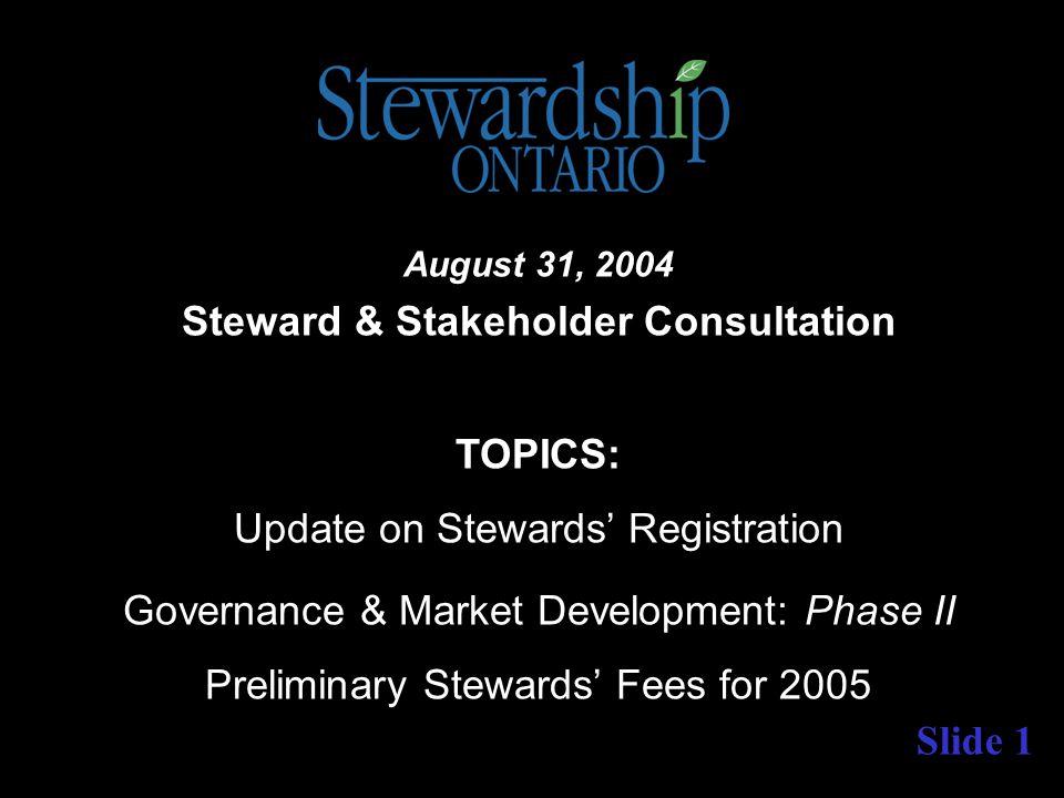 Slide 1 August 31, 2004 Steward & Stakeholder Consultation TOPICS: Update on Stewards' Registration Governance & Market Development: Phase II Preliminary Stewards' Fees for 2005
