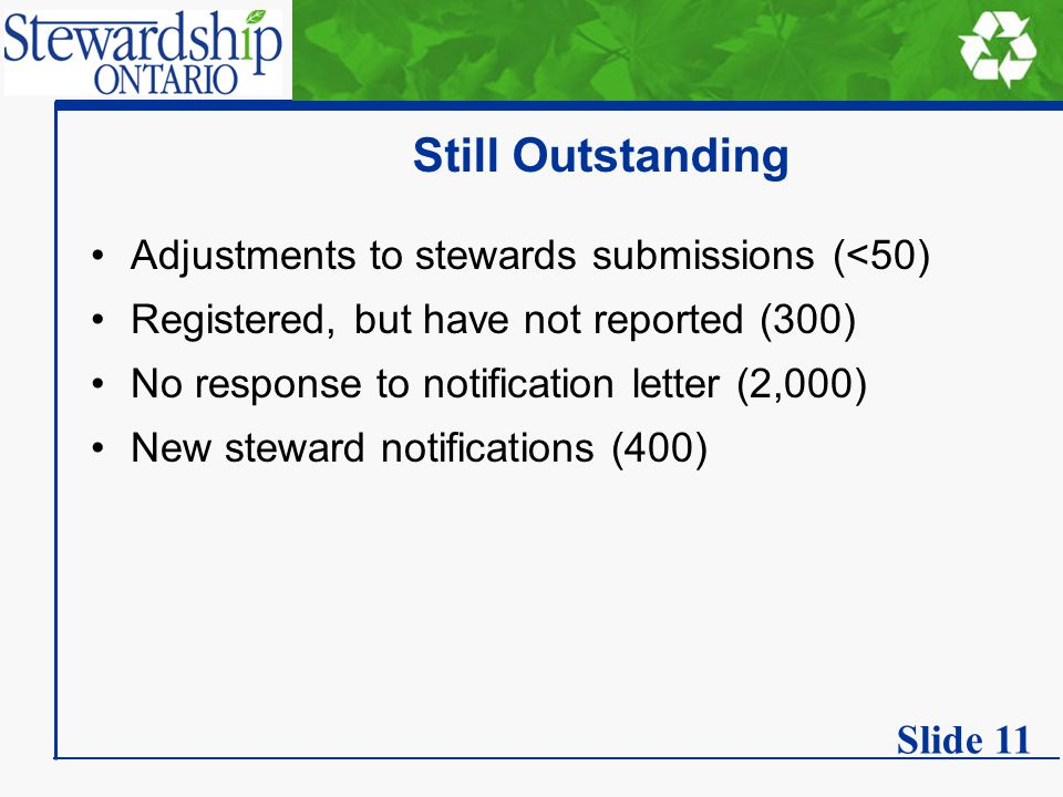 Still Outstanding Adjustments to stewards submissions (<50) Registered, but have not reported (300) No response to notification letter (2,000) New steward notifications (400) Slide 11