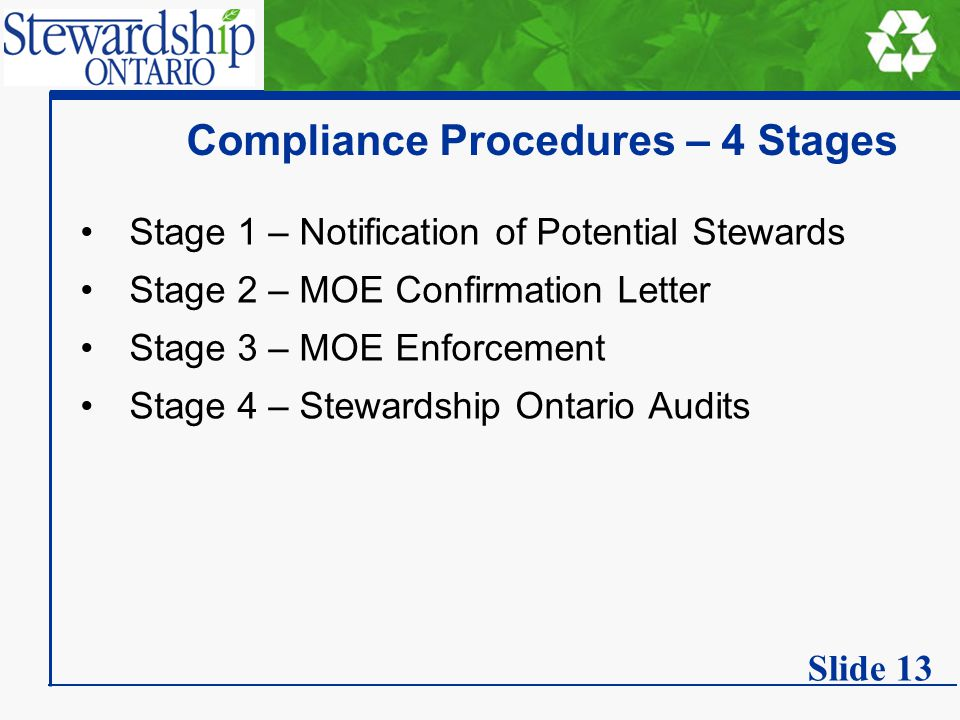 Compliance Procedures – 4 Stages Stage 1 – Notification of Potential Stewards Stage 2 – MOE Confirmation Letter Stage 3 – MOE Enforcement Stage 4 – Stewardship Ontario Audits Slide 13