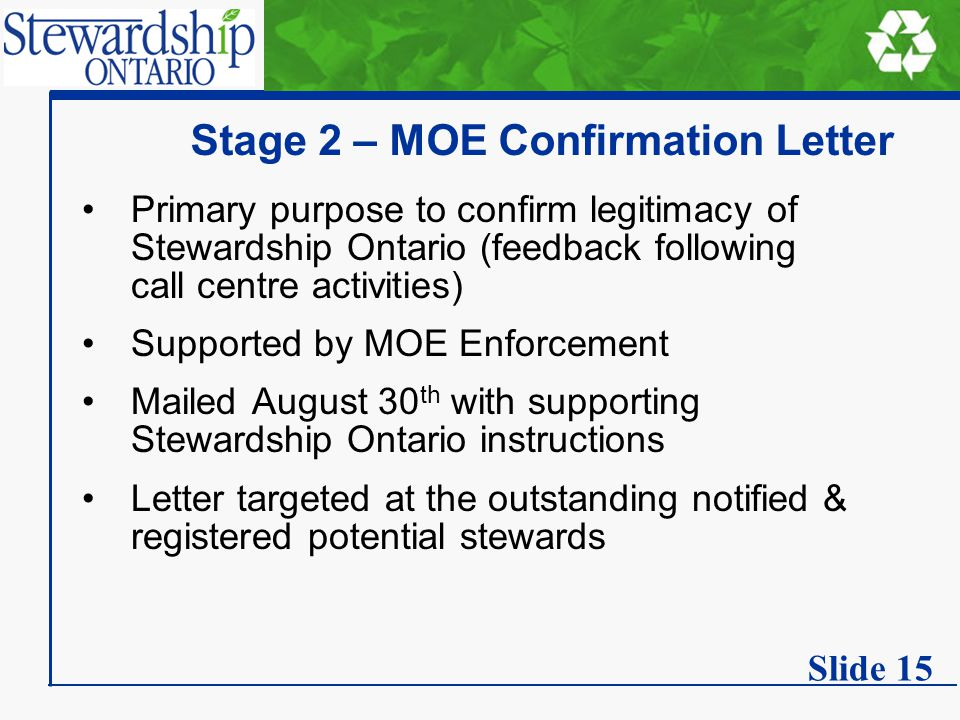 Stage 2 – MOE Confirmation Letter Primary purpose to confirm legitimacy of Stewardship Ontario (feedback following call centre activities) Supported by MOE Enforcement Mailed August 30 th with supporting Stewardship Ontario instructions Letter targeted at the outstanding notified & registered potential stewards Slide 15