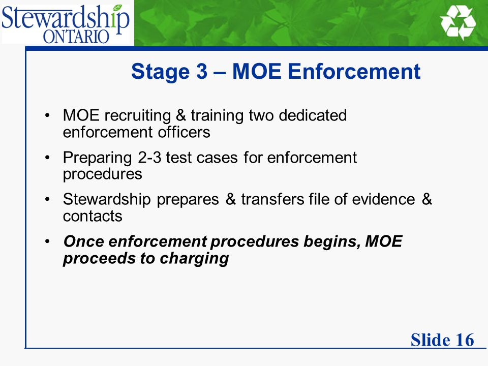 Stage 3 – MOE Enforcement MOE recruiting & training two dedicated enforcement officers Preparing 2-3 test cases for enforcement procedures Stewardship prepares & transfers file of evidence & contacts Once enforcement procedures begins, MOE proceeds to charging Slide 16