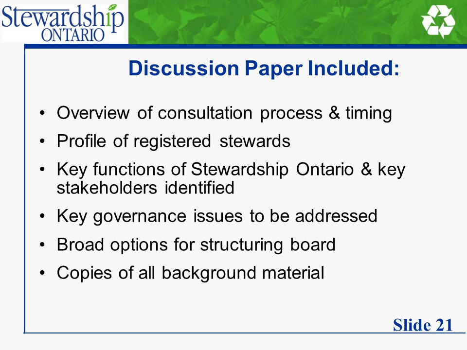 Discussion Paper Included: Overview of consultation process & timing Profile of registered stewards Key functions of Stewardship Ontario & key stakeholders identified Key governance issues to be addressed Broad options for structuring board Copies of all background material Slide 21