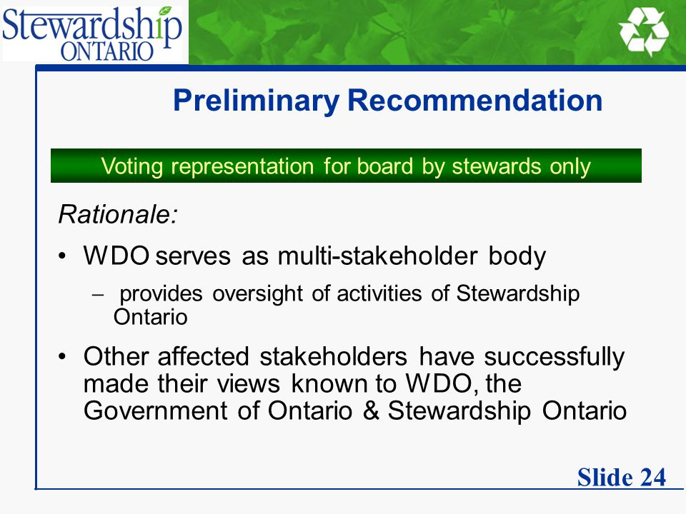 Preliminary Recommendation Rationale: WDO serves as multi-stakeholder body  provides oversight of activities of Stewardship Ontario Other affected stakeholders have successfully made their views known to WDO, the Government of Ontario & Stewardship Ontario Voting representation for board by stewards only Slide 24