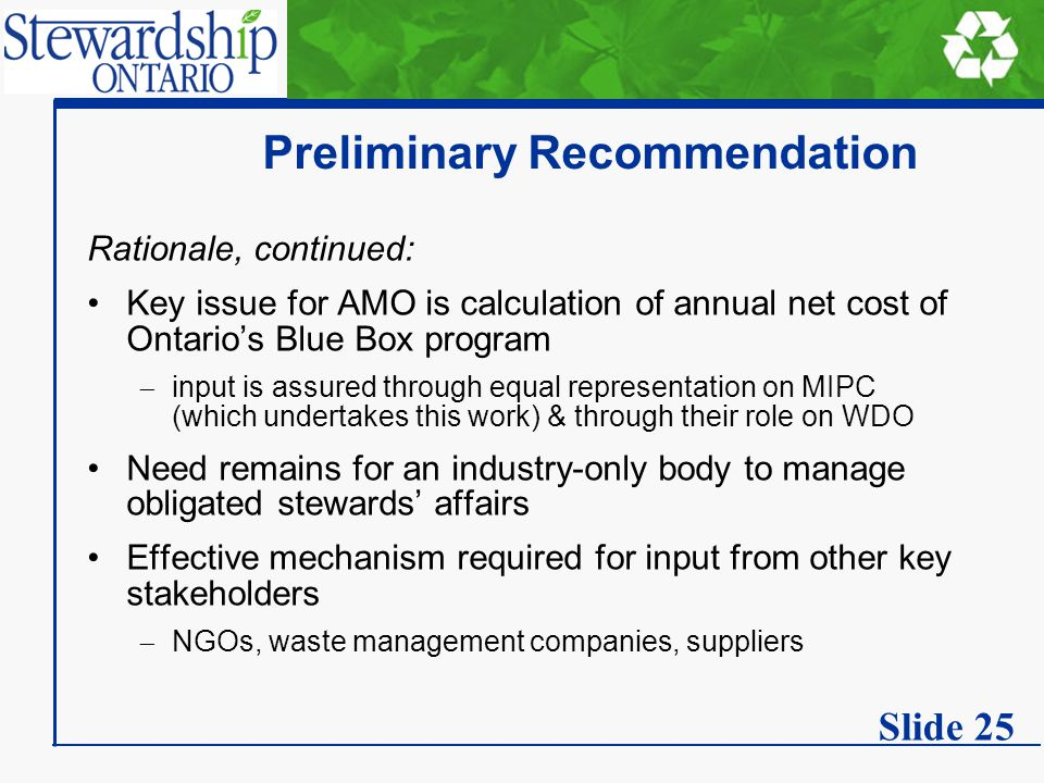 Preliminary Recommendation Rationale, continued: Key issue for AMO is calculation of annual net cost of Ontario's Blue Box program  input is assured through equal representation on MIPC (which undertakes this work) & through their role on WDO Need remains for an industry-only body to manage obligated stewards' affairs Effective mechanism required for input from other key stakeholders  NGOs, waste management companies, suppliers Slide 25