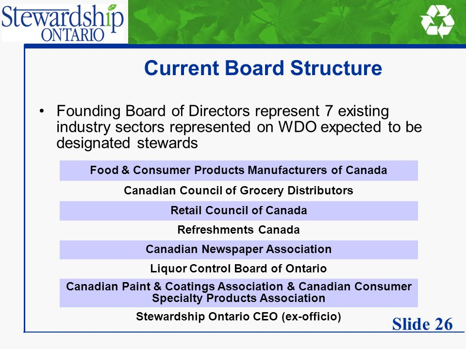 Current Board Structure Founding Board of Directors represent 7 existing industry sectors represented on WDO expected to be designated stewards Food & Consumer Products Manufacturers of Canada Canadian Council of Grocery Distributors Retail Council of Canada Refreshments Canada Canadian Newspaper Association Liquor Control Board of Ontario Canadian Paint & Coatings Association & Canadian Consumer Specialty Products Association Stewardship Ontario CEO (ex-officio) Slide 26