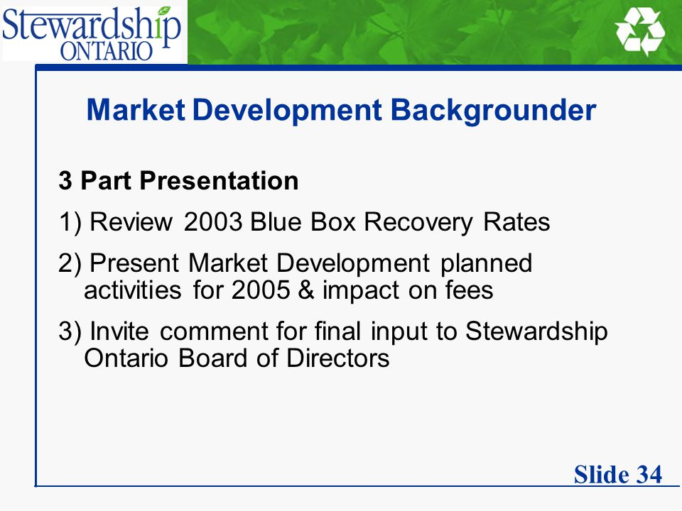 Market Development Backgrounder 3 Part Presentation 1) Review 2003 Blue Box Recovery Rates 2) Present Market Development planned activities for 2005 & impact on fees 3) Invite comment for final input to Stewardship Ontario Board of Directors Slide 34