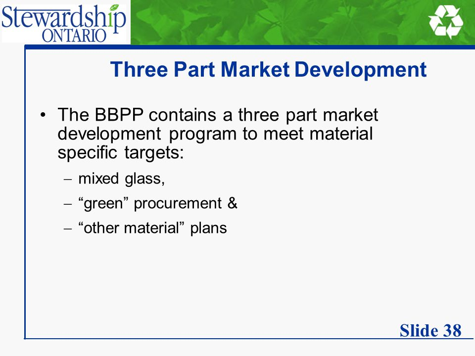 Three Part Market Development The BBPP contains a three part market development program to meet material specific targets:  mixed glass,  green procurement &  other material plans Slide 38