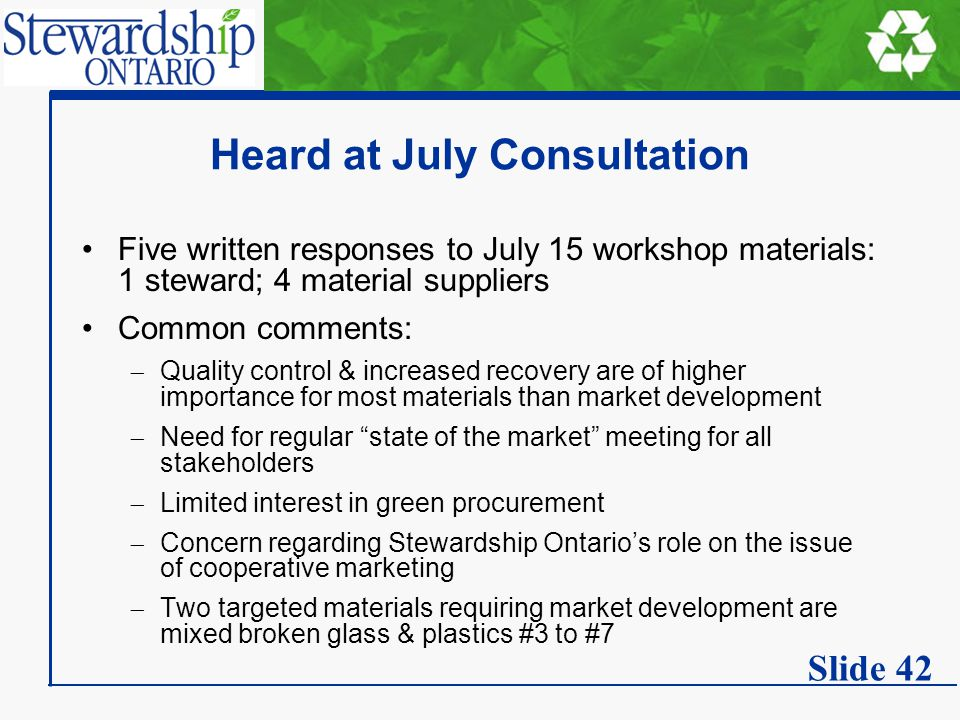 Heard at July Consultation Five written responses to July 15 workshop materials: 1 steward; 4 material suppliers Common comments:  Quality control & increased recovery are of higher importance for most materials than market development  Need for regular state of the market meeting for all stakeholders  Limited interest in green procurement  Concern regarding Stewardship Ontario's role on the issue of cooperative marketing  Two targeted materials requiring market development are mixed broken glass & plastics #3 to #7 Slide 42