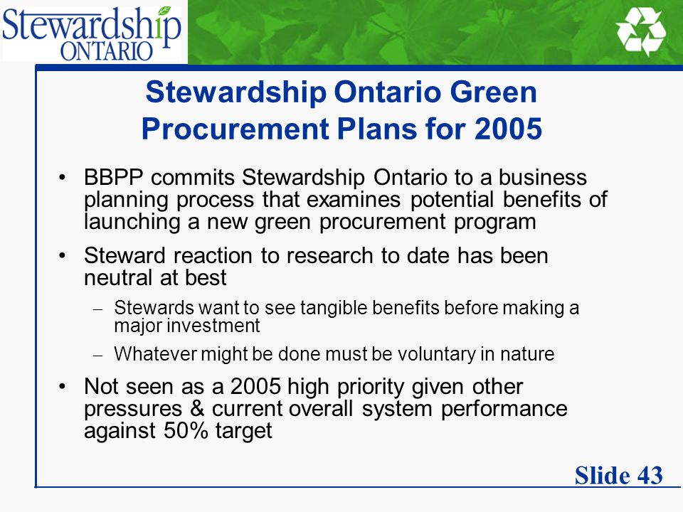 Stewardship Ontario Green Procurement Plans for 2005 BBPP commits Stewardship Ontario to a business planning process that examines potential benefits