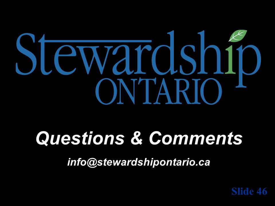 Questions & Comments info@stewardshipontario.ca Slide 46