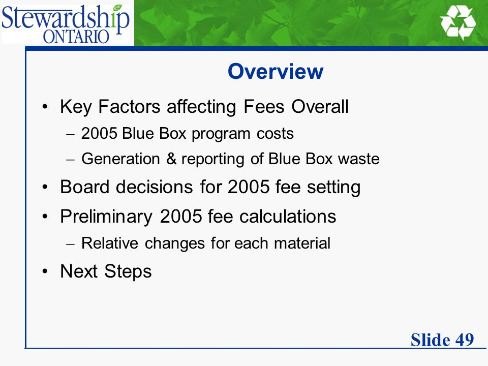 Overview Key Factors affecting Fees Overall  2005 Blue Box program costs  Generation & reporting of Blue Box waste Board decisions for 2005 fee setting Preliminary 2005 fee calculations  Relative changes for each material Next Steps Slide 49