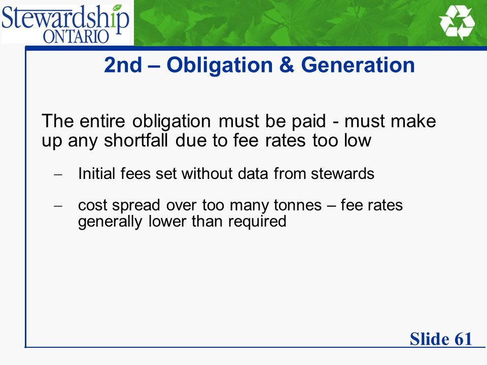 2nd – Obligation & Generation The entire obligation must be paid - must make up any shortfall due to fee rates too low  Initial fees set without data from stewards  cost spread over too many tonnes – fee rates generally lower than required Slide 61
