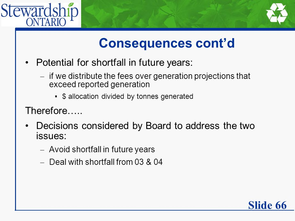 Consequences cont'd Potential for shortfall in future years:  if we distribute the fees over generation projections that exceed reported generation ▪$ allocation divided by tonnes generated Therefore…..