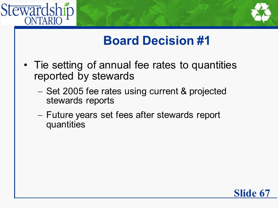 Board Decision #1 Tie setting of annual fee rates to quantities reported by stewards  Set 2005 fee rates using current & projected stewards reports  Future years set fees after stewards report quantities Slide 67
