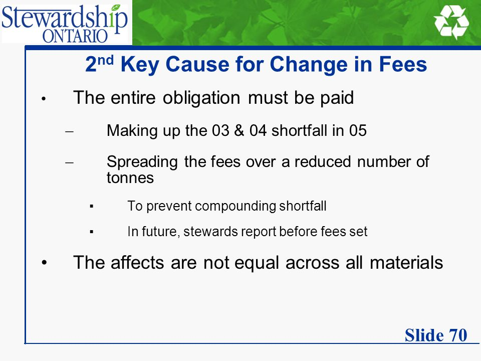 2 nd Key Cause for Change in Fees The entire obligation must be paid  Making up the 03 & 04 shortfall in 05  Spreading the fees over a reduced number of tonnes ▪To prevent compounding shortfall ▪In future, stewards report before fees set The affects are not equal across all materials Slide 70
