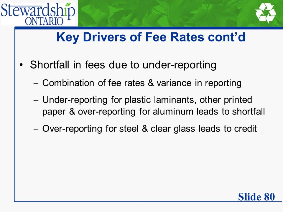 Key Drivers of Fee Rates cont'd Shortfall in fees due to under-reporting  Combination of fee rates & variance in reporting  Under-reporting for plastic laminants, other printed paper & over-reporting for aluminum leads to shortfall  Over-reporting for steel & clear glass leads to credit Slide 80