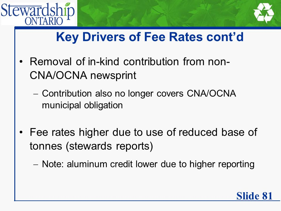 Key Drivers of Fee Rates cont'd Removal of in-kind contribution from non- CNA/OCNA newsprint  Contribution also no longer covers CNA/OCNA municipal obligation Fee rates higher due to use of reduced base of tonnes (stewards reports)  Note: aluminum credit lower due to higher reporting Slide 81