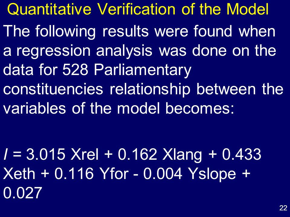 22 Quantitative Verification of the Model The following results were found when a regression analysis was done on the data for 528 Parliamentary constituencies relationship between the variables of the model becomes: I = 3.015 Xrel + 0.162 Xlang + 0.433 Xeth + 0.116 Yfor - 0.004 Yslope + 0.027