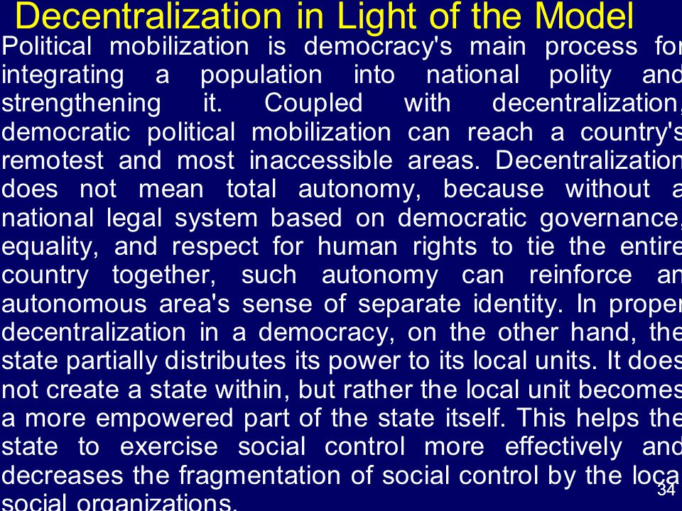 34 Decentralization in Light of the Model Political mobilization is democracy s main process for integrating a population into national polity and strengthening it.