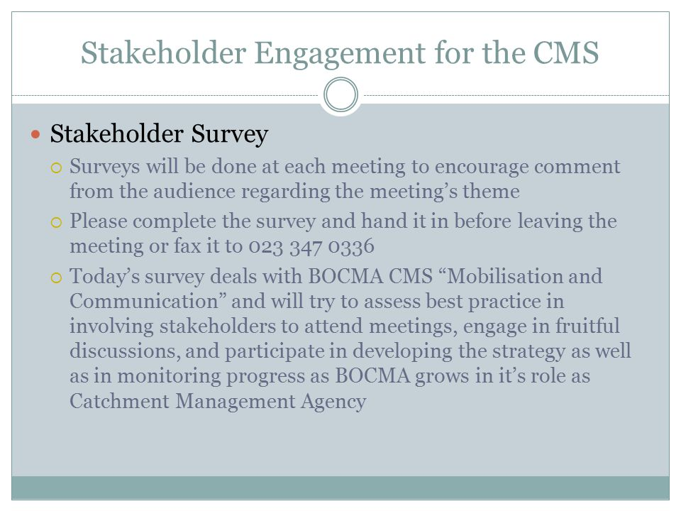 Stakeholder Engagement for the CMS Stakeholder Survey  Surveys will be done at each meeting to encourage comment from the audience regarding the meeting's theme  Please complete the survey and hand it in before leaving the meeting or fax it to 023 347 0336  Today's survey deals with BOCMA CMS Mobilisation and Communication and will try to assess best practice in involving stakeholders to attend meetings, engage in fruitful discussions, and participate in developing the strategy as well as in monitoring progress as BOCMA grows in it's role as Catchment Management Agency