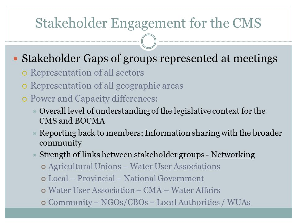 Stakeholder Engagement for the CMS Stakeholder Gaps of groups represented at meetings  Representation of all sectors  Representation of all geographic areas  Power and Capacity differences:  Overall level of understanding of the legislative context for the CMS and BOCMA  Reporting back to members; Information sharing with the broader community  Strength of links between stakeholder groups - Networking Agricultural Unions – Water User Associations Local – Provincial – National Government Water User Association – CMA – Water Affairs Community – NGOs/CBOs – Local Authorities / WUAs