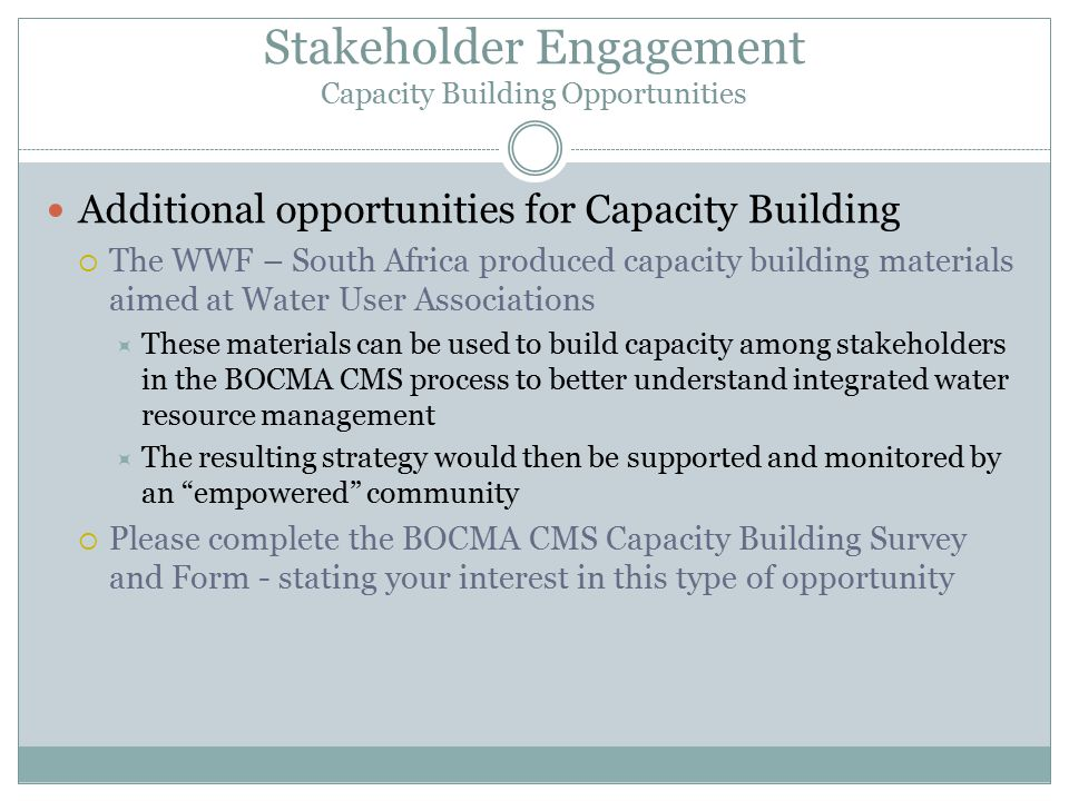 Stakeholder Engagement Capacity Building Opportunities Additional opportunities for Capacity Building  The WWF – South Africa produced capacity building materials aimed at Water User Associations  These materials can be used to build capacity among stakeholders in the BOCMA CMS process to better understand integrated water resource management  The resulting strategy would then be supported and monitored by an empowered community  Please complete the BOCMA CMS Capacity Building Survey and Form - stating your interest in this type of opportunity
