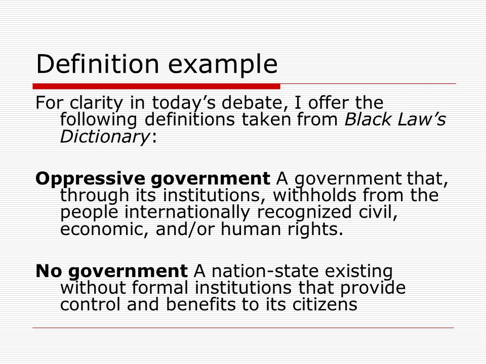 Definition example For clarity in today's debate, I offer the following definitions taken from Black Law's Dictionary: Oppressive government A government that, through its institutions, withholds from the people internationally recognized civil, economic, and/or human rights.