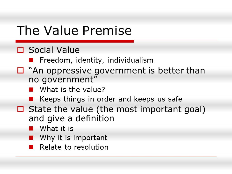 The Value Premise  Social Value Freedom, identity, individualism  An oppressive government is better than no government What is the value.