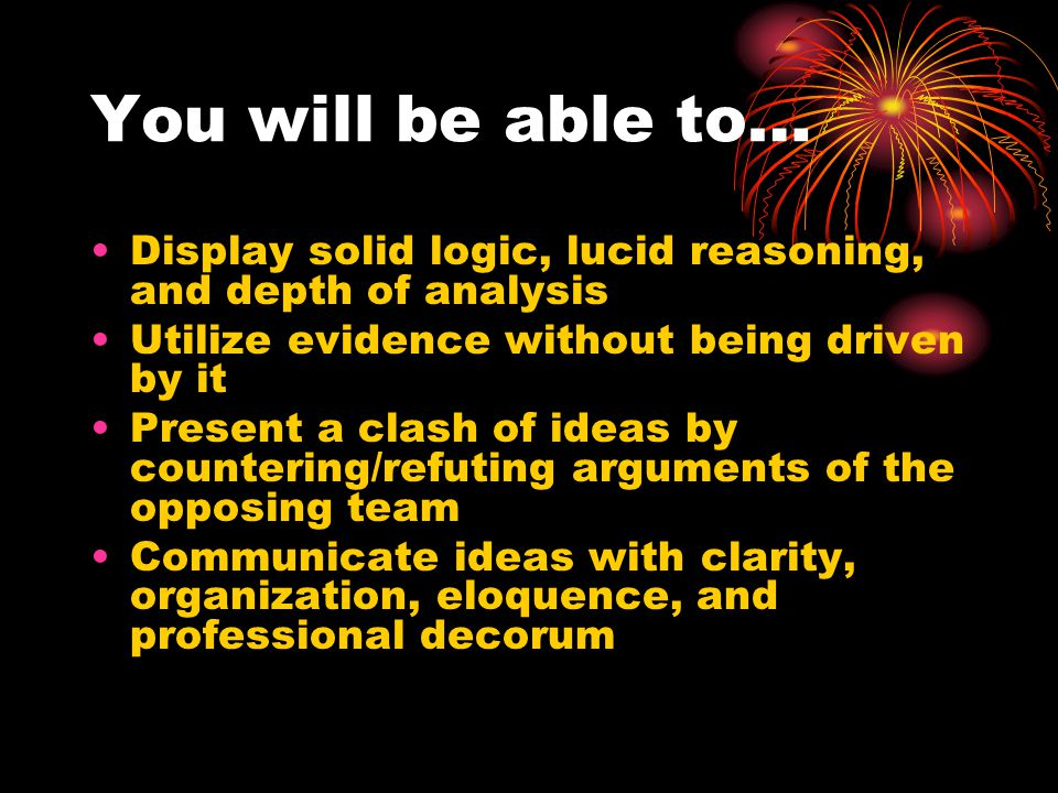 You will be able to… Display solid logic, lucid reasoning, and depth of analysis Utilize evidence without being driven by it Present a clash of ideas by countering/refuting arguments of the opposing team Communicate ideas with clarity, organization, eloquence, and professional decorum