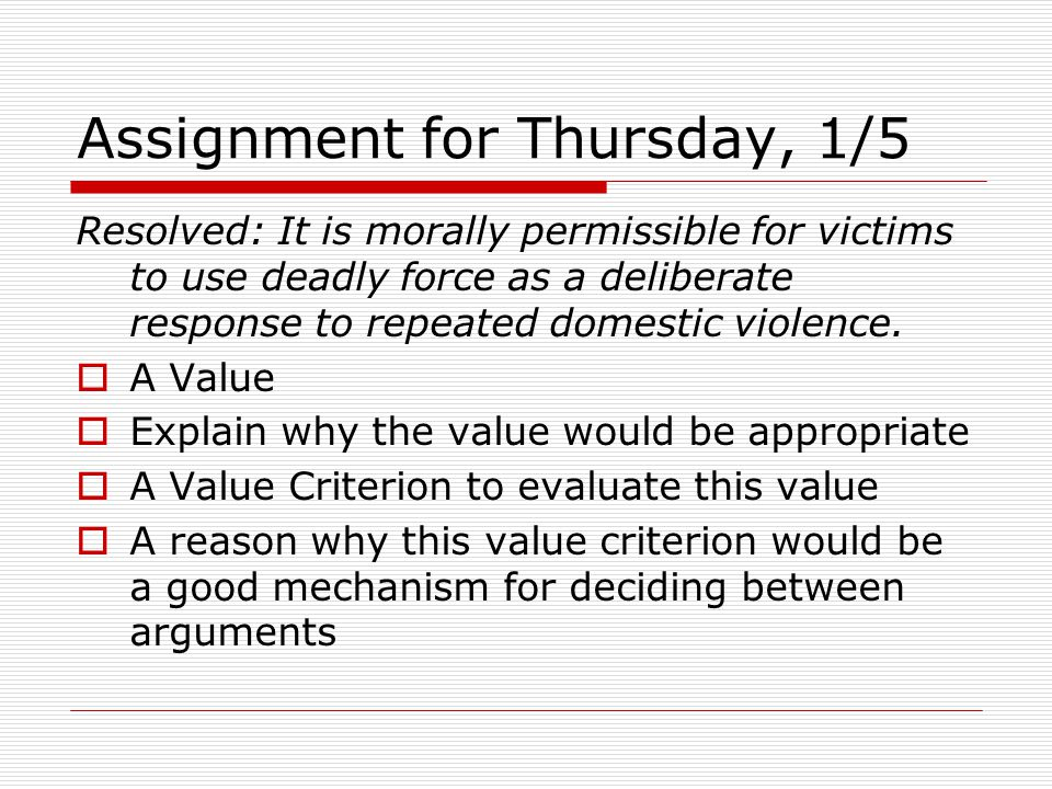 Assignment for Thursday, 1/5 Resolved: It is morally permissible for victims to use deadly force as a deliberate response to repeated domestic violence.