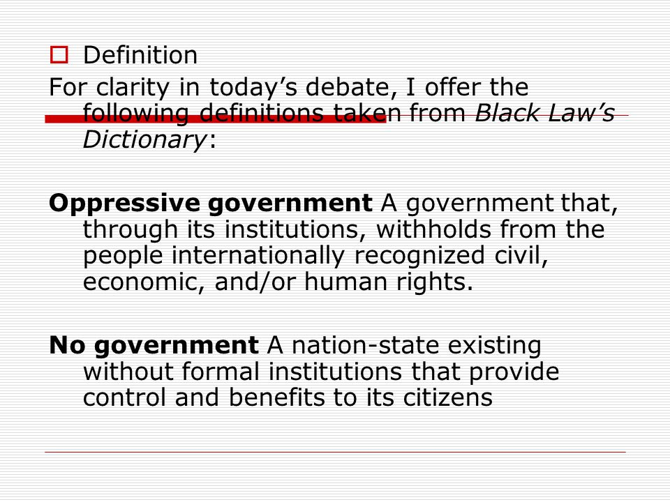  Definition For clarity in today's debate, I offer the following definitions taken from Black Law's Dictionary: Oppressive government A government that, through its institutions, withholds from the people internationally recognized civil, economic, and/or human rights.