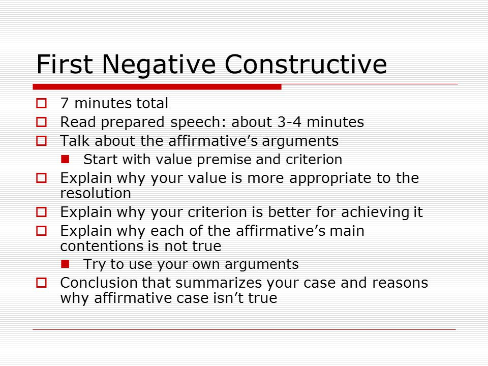 First Negative Constructive  7 minutes total  Read prepared speech: about 3-4 minutes  Talk about the affirmative's arguments Start with value premise and criterion  Explain why your value is more appropriate to the resolution  Explain why your criterion is better for achieving it  Explain why each of the affirmative's main contentions is not true Try to use your own arguments  Conclusion that summarizes your case and reasons why affirmative case isn't true