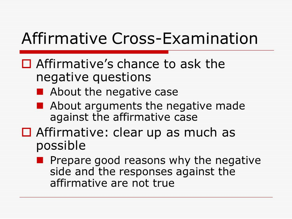 Affirmative Cross-Examination  Affirmative's chance to ask the negative questions About the negative case About arguments the negative made against the affirmative case  Affirmative: clear up as much as possible Prepare good reasons why the negative side and the responses against the affirmative are not true