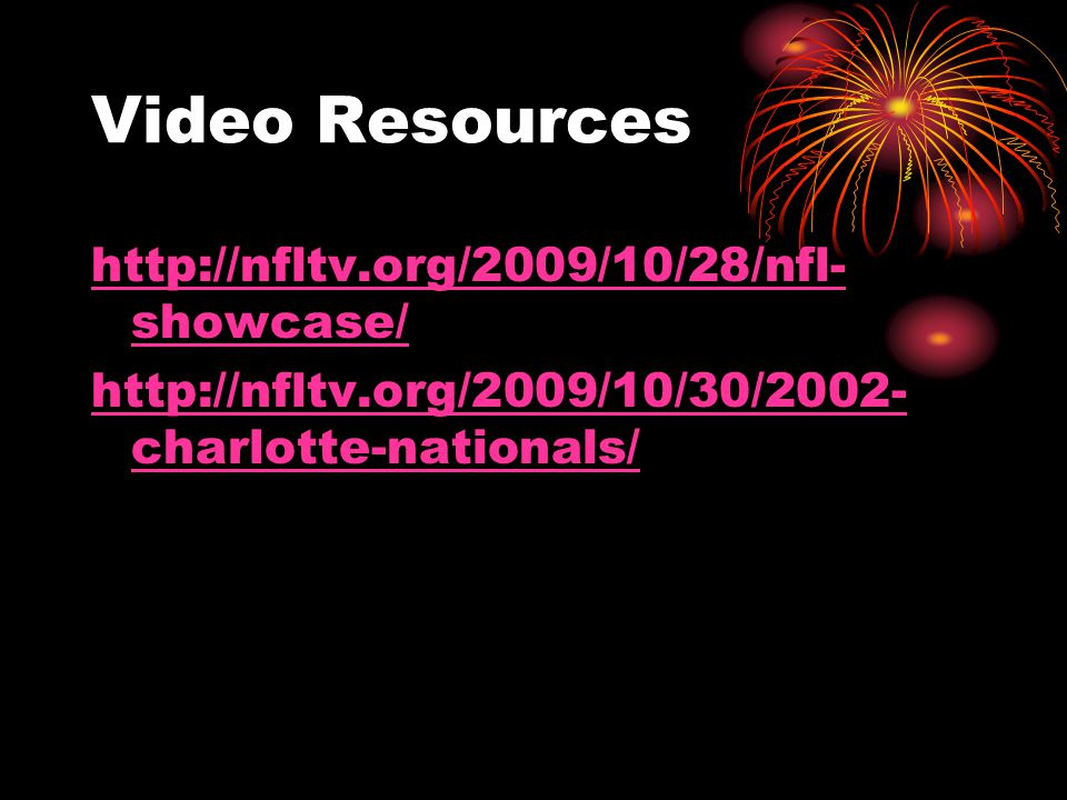 Video Resources http://nfltv.org/2009/10/28/nfl- showcase/ http://nfltv.org/2009/10/30/2002- charlotte-nationals/
