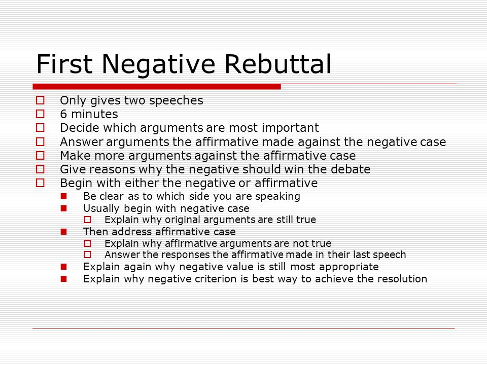 First Negative Rebuttal  Only gives two speeches  6 minutes  Decide which arguments are most important  Answer arguments the affirmative made against the negative case  Make more arguments against the affirmative case  Give reasons why the negative should win the debate  Begin with either the negative or affirmative Be clear as to which side you are speaking Usually begin with negative case  Explain why original arguments are still true Then address affirmative case  Explain why affirmative arguments are not true  Answer the responses the affirmative made in their last speech Explain again why negative value is still most appropriate Explain why negative criterion is best way to achieve the resolution