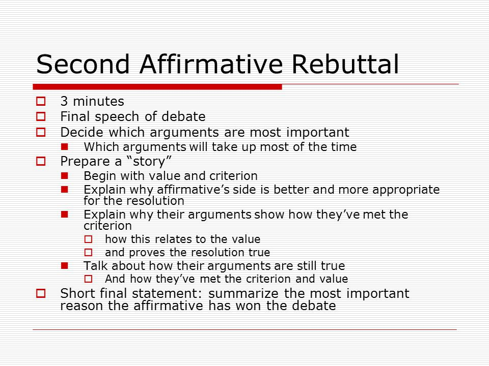 Second Affirmative Rebuttal  3 minutes  Final speech of debate  Decide which arguments are most important Which arguments will take up most of the time  Prepare a story Begin with value and criterion Explain why affirmative's side is better and more appropriate for the resolution Explain why their arguments show how they've met the criterion  how this relates to the value  and proves the resolution true Talk about how their arguments are still true  And how they've met the criterion and value  Short final statement: summarize the most important reason the affirmative has won the debate