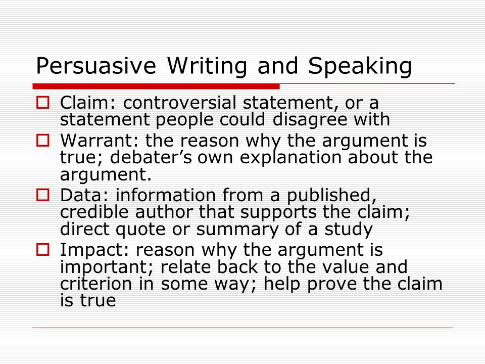 Persuasive Writing and Speaking  Claim: controversial statement, or a statement people could disagree with  Warrant: the reason why the argument is true; debater's own explanation about the argument.