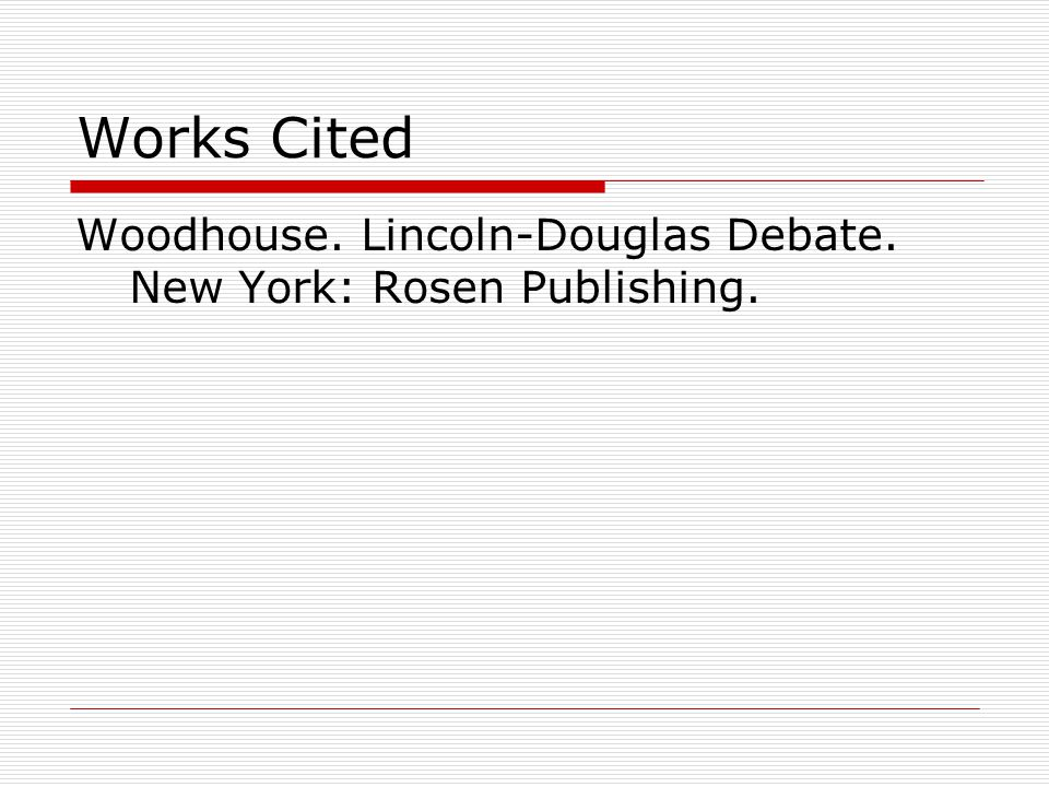 Works Cited Woodhouse. Lincoln-Douglas Debate. New York: Rosen Publishing.