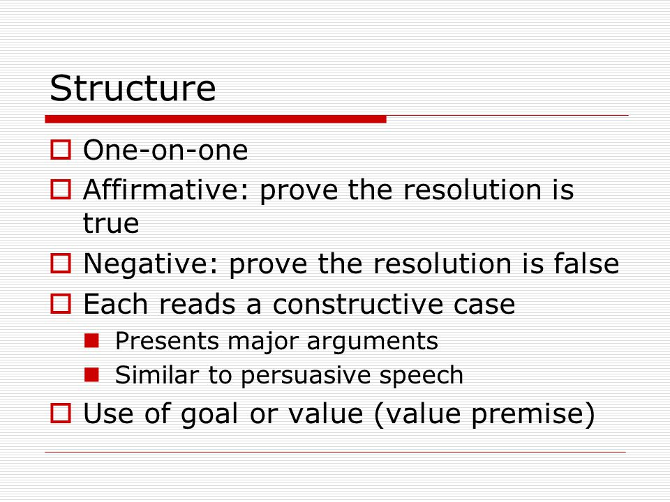 Structure  One-on-one  Affirmative: prove the resolution is true  Negative: prove the resolution is false  Each reads a constructive case Presents major arguments Similar to persuasive speech  Use of goal or value (value premise)