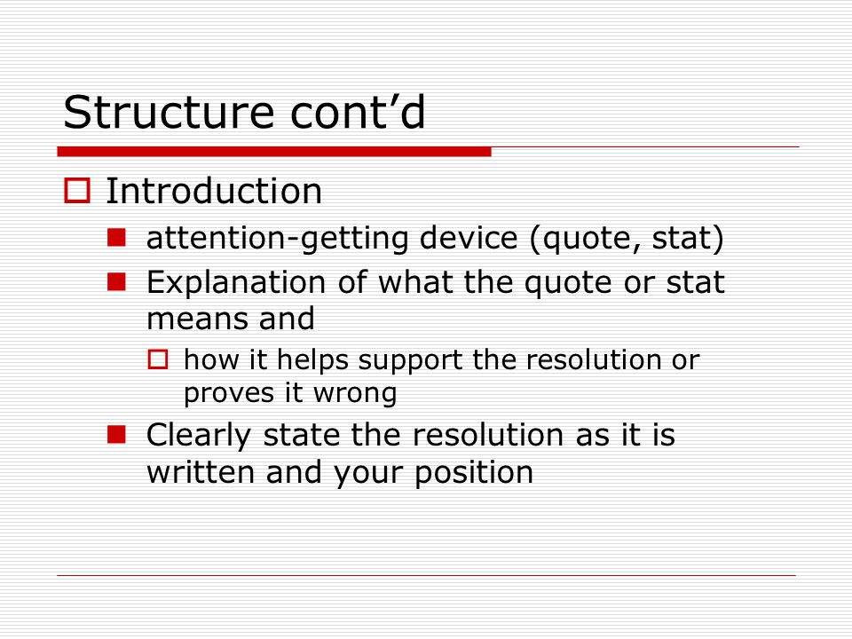 Structure cont'd  Introduction attention-getting device (quote, stat) Explanation of what the quote or stat means and  how it helps support the resolution or proves it wrong Clearly state the resolution as it is written and your position