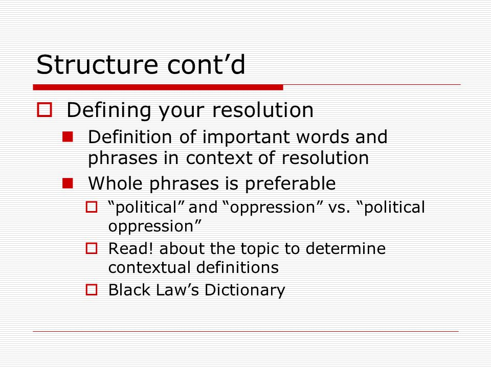 Structure cont'd  Defining your resolution Definition of important words and phrases in context of resolution Whole phrases is preferable  political and oppression vs.