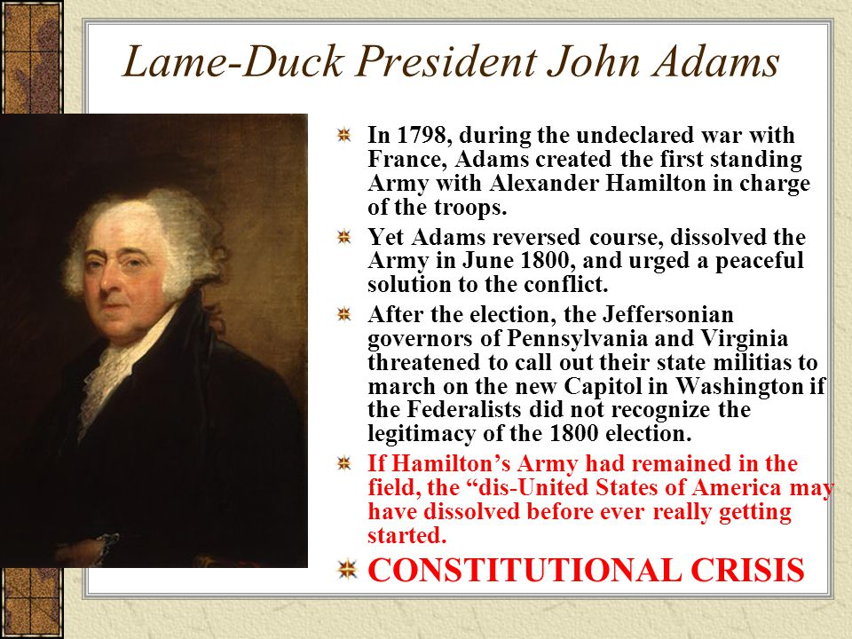 Lame-Duck President John Adams In 1798, during the undeclared war with France, Adams created the first standing Army with Alexander Hamilton in charge of the troops.